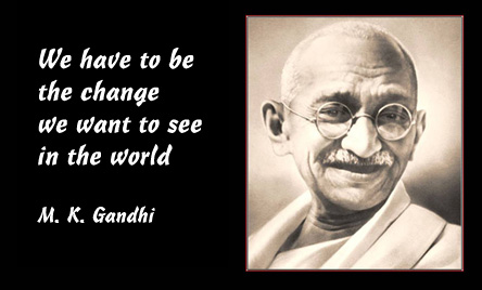 We have to be the change we want to see in the world - M. K. Gandhi