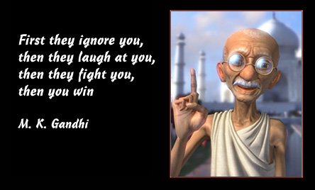 """First they ignore you, then they laugh at you, then they fight you, then you win"" - M. K. Gandhi"
