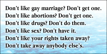 Don't like gay marriage? Don't get one. Don't like abortions? Don't get one.  Don't like drugs? Don't do them.  Don't like sex? Don't have it.  Don't like your rights taken away?  Don't take away anybody else's.